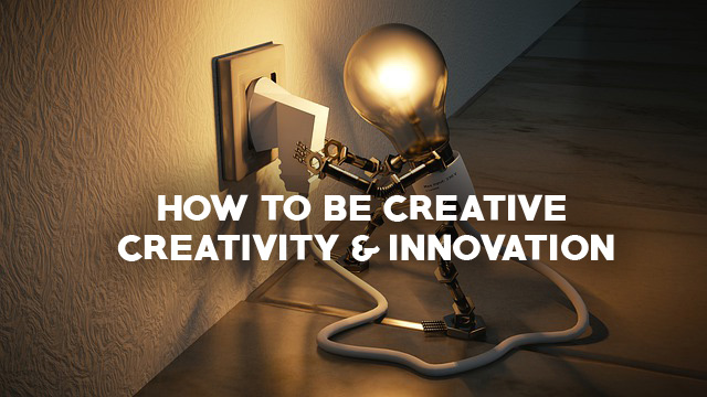 How to be creative? – Creativity and innovation