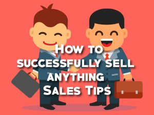 How to successfully sell anything – Complete Sales guide and Sales tips