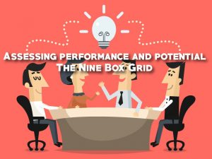 The Nine Box Grid- Assessing performance and potential