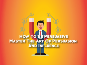 How To Be Persuasive, Master The Art Of Persuasion And Influence